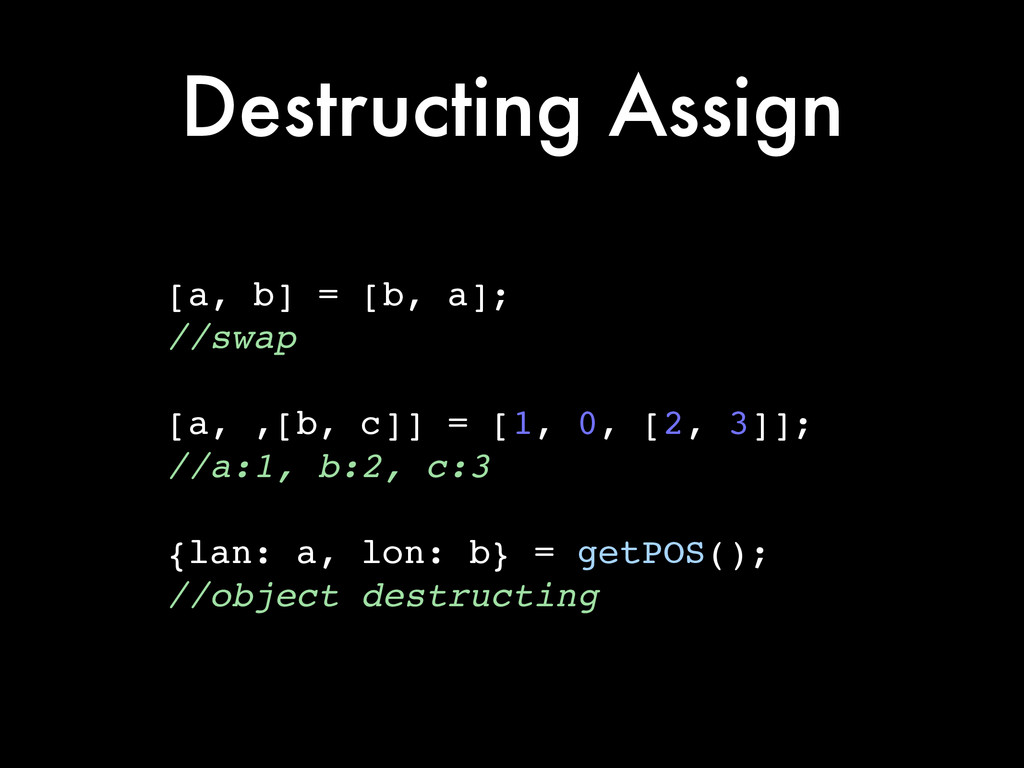 Destructing Assign [a, b] = [b, a];! //swap! ! ...