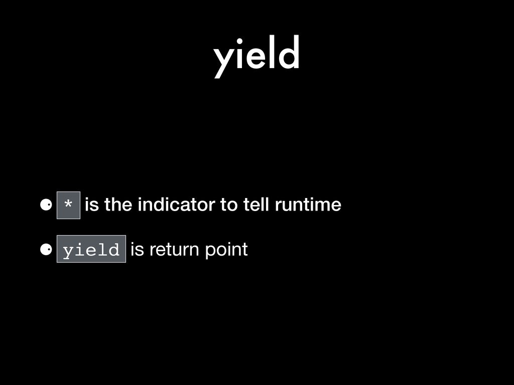 yield ⚈ * is the indicator to tell runtime ⚈ yi...