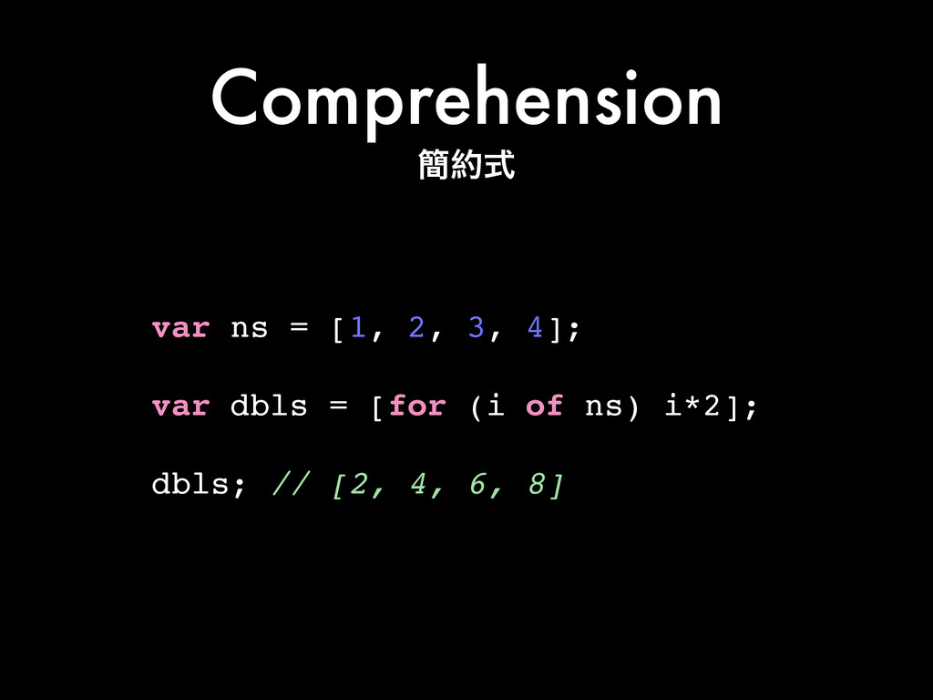 Comprehension var ns = [1, 2, 3, 4];! ! var dbl...