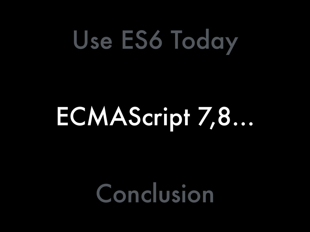 ECMAScript 7,8… Use ES6 Today Conclusion