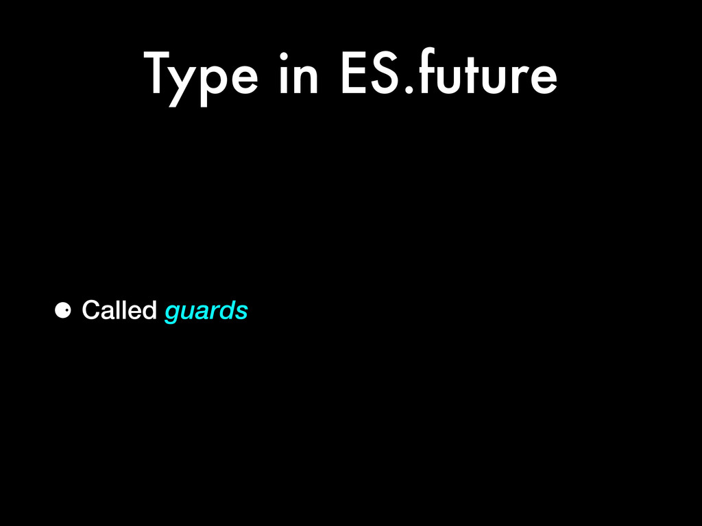 Type in ES.future ⚈ Called guards