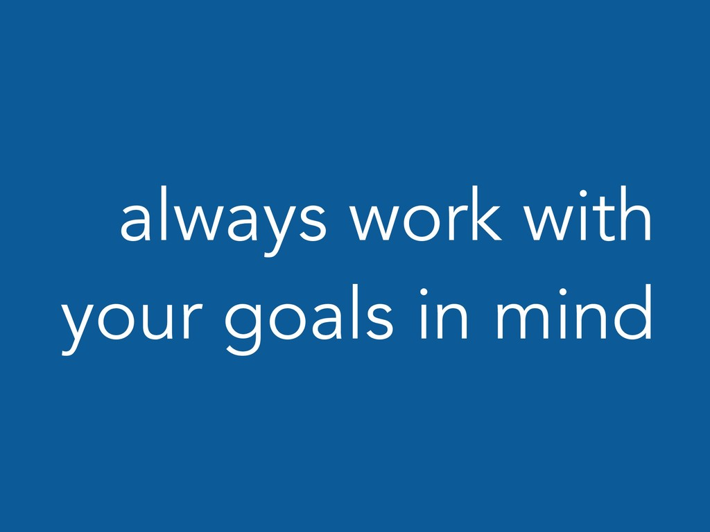 always work with your goals in mind