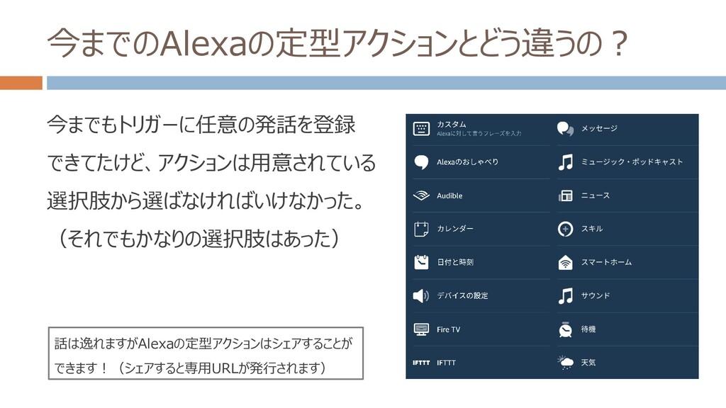 今までのAlexaの定型アクションとどう違うの? 今までもトリガーに任意の発話を登録 できてた...