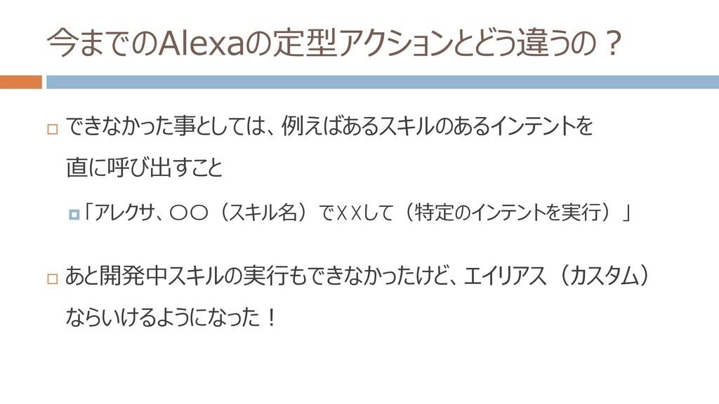 今までのAlexaの定型アクションとどう違うの?  できなかった事としては、例えばあるスキル...