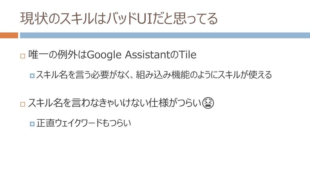 現状のスキルはバッドUIだと思ってる  唯一の例外はGoogle AssistantのTil...