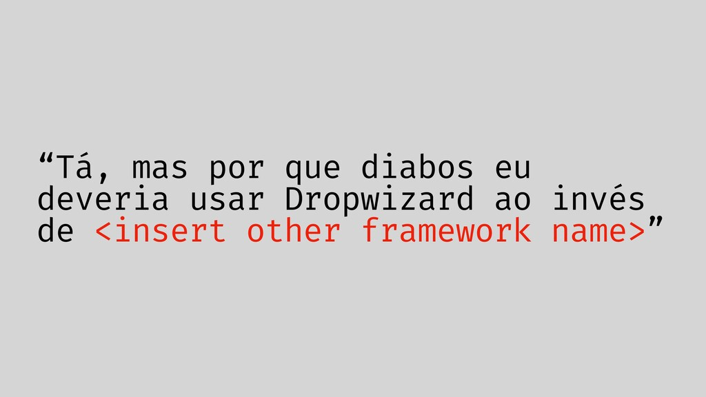 """""""Tá, mas por que diabos eu deveria usar Dropwiz..."""