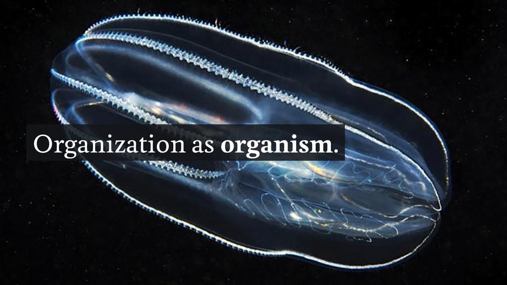 Organization as organism.