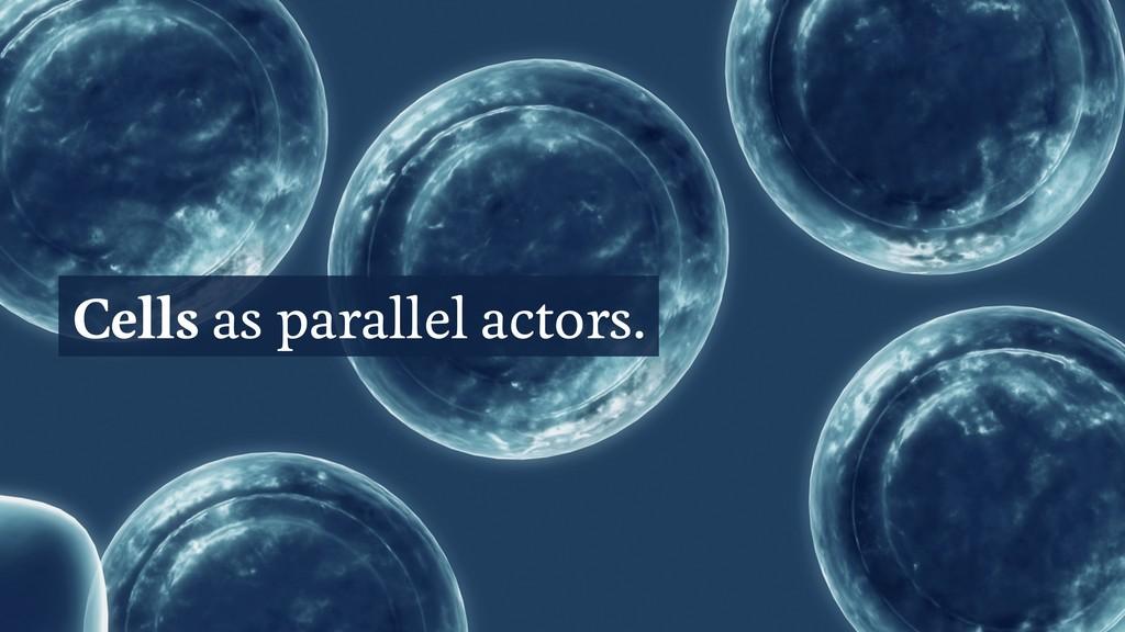 Cells as parallel actors.