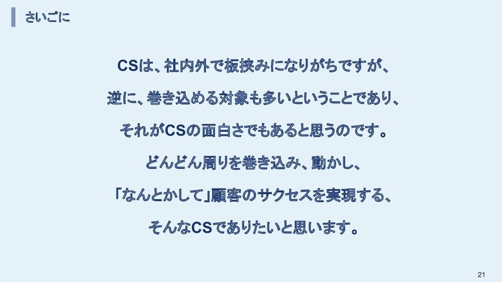 さいごに CSは、社内外で板挟みになりがちですが、 逆に、巻き込める対象も多いということであり...