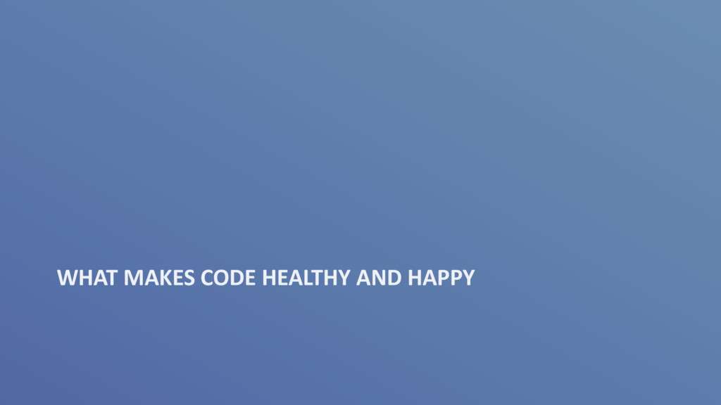 WHAT MAKES CODE HEALTHY AND HAPPY