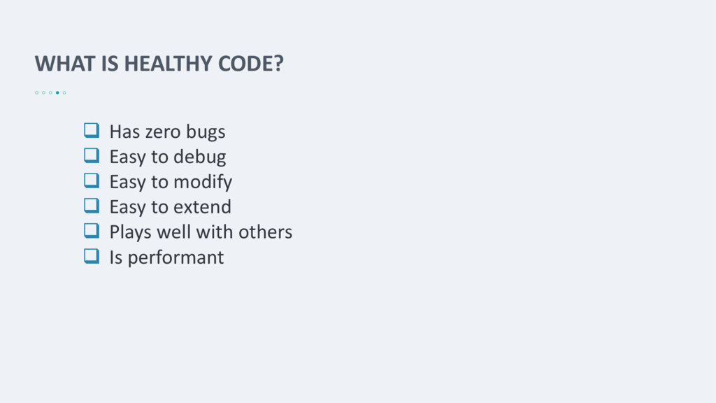 WHAT IS HEALTHY CODE?  Has zero bugs  Easy to...