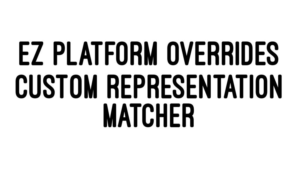 EZ PLATFORM OVERRIDES CUSTOM REPRESENTATION MAT...