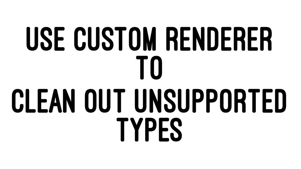USE CUSTOM RENDERER TO CLEAN OUT UNSUPPORTED TY...