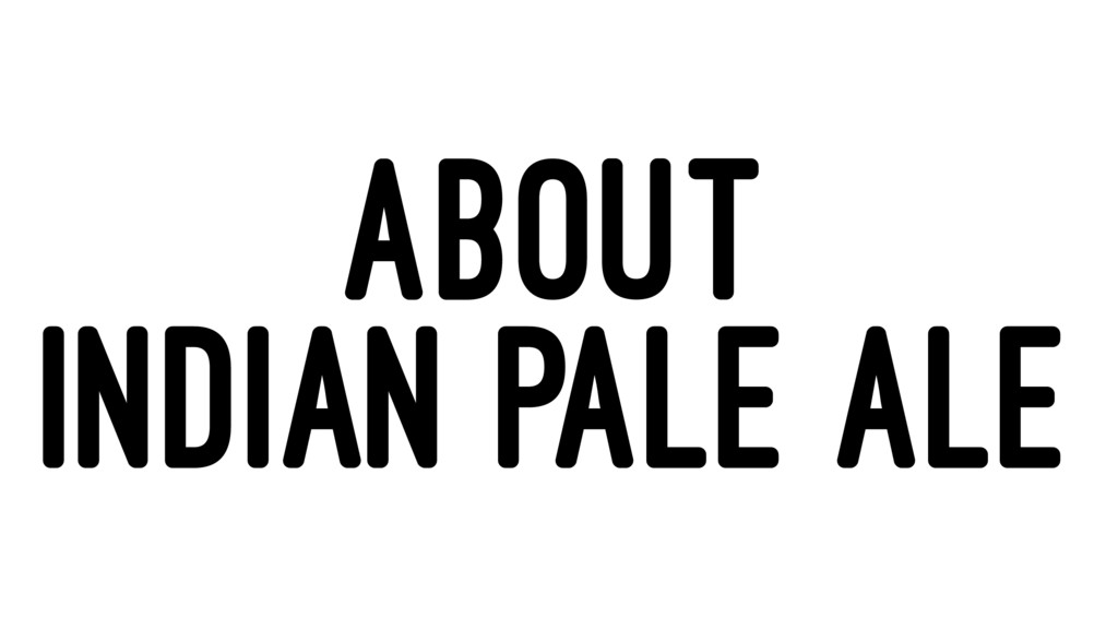 ABOUT INDIAN PALE ALE