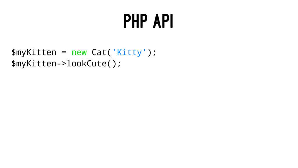 PHP API $myKitten = new Cat('Kitty'); $myKitten...