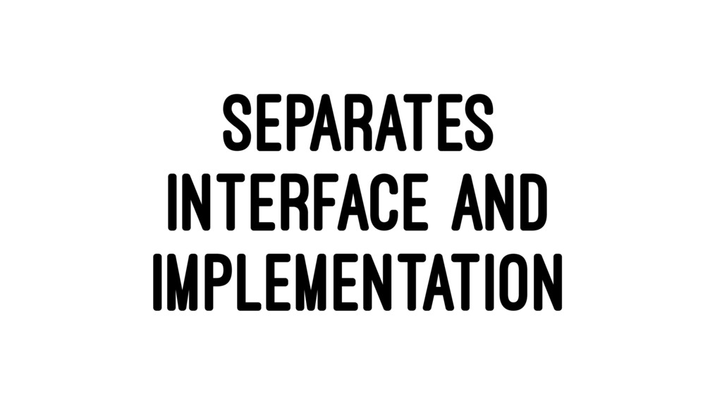 SEPARATES INTERFACE AND IMPLEMENTATION