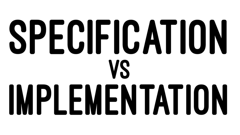 SPECIFICATION VS IMPLEMENTATION