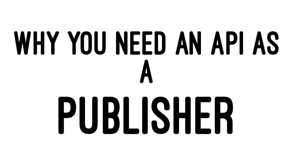 WHY YOU NEED AN API AS A PUBLISHER