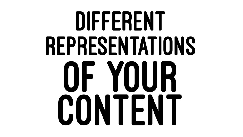 DIFFERENT REPRESENTATIONS OF YOUR CONTENT