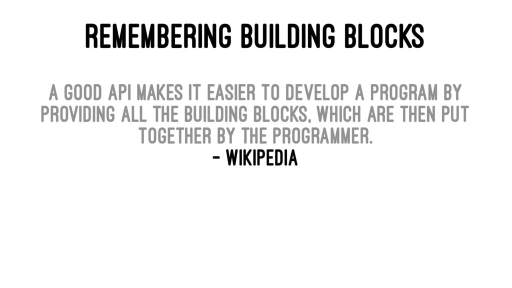 REMEMBERING BUILDING BLOCKS A good API makes it...