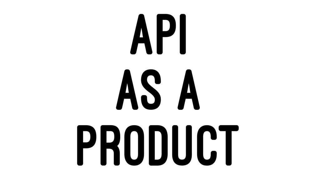 API AS A PRODUCT