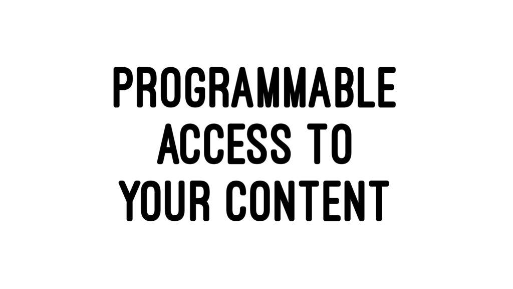PROGRAMMABLE ACCESS TO YOUR CONTENT