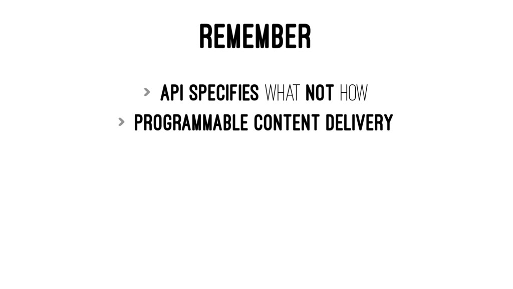 REMEMBER > API specifies What not How > Program...