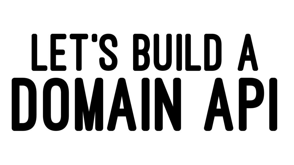 LET'S BUILD A DOMAIN API
