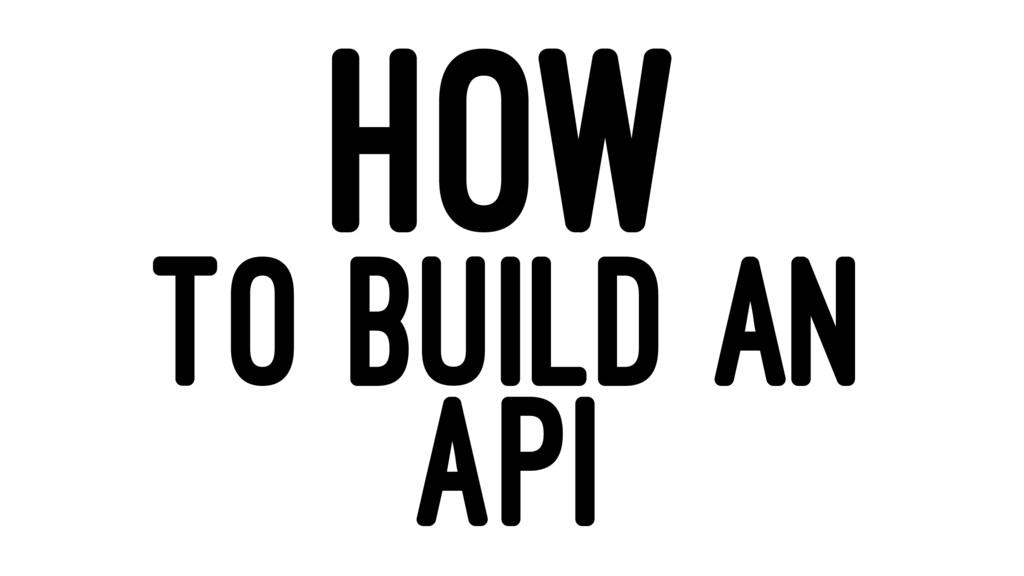 HOW TO BUILD AN API