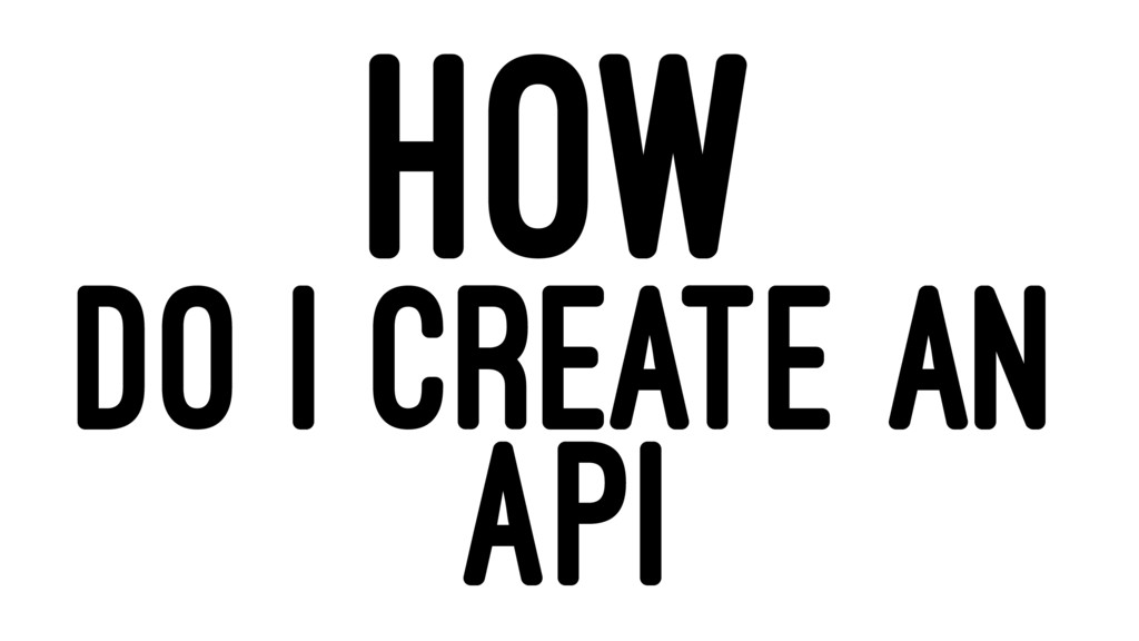 HOW DO I CREATE AN API