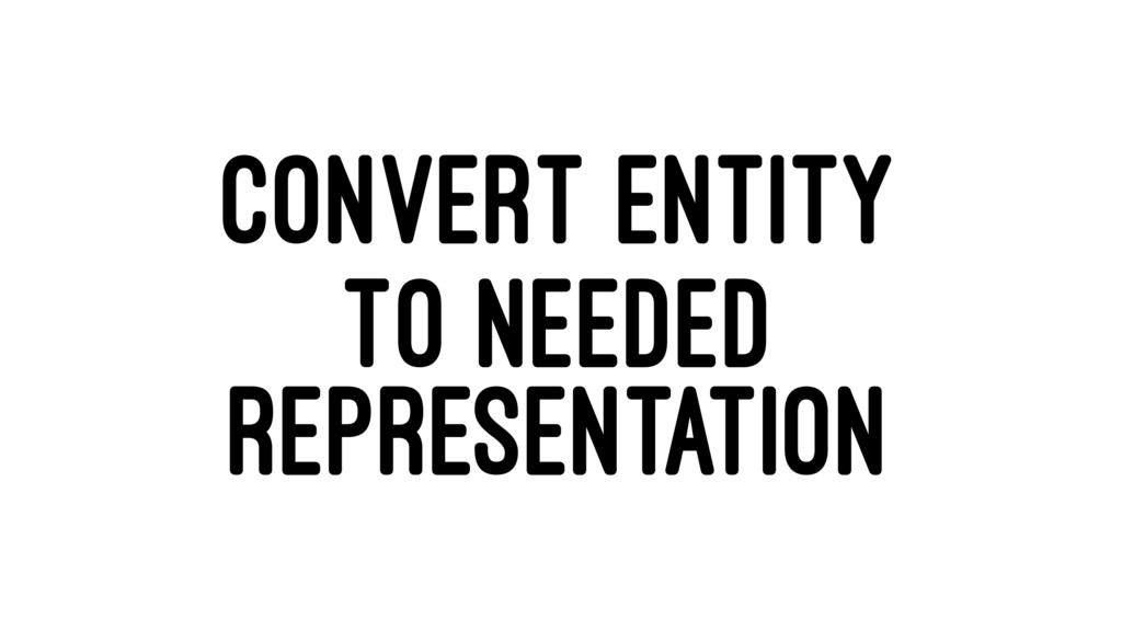 CONVERT ENTITY TO NEEDED REPRESENTATION