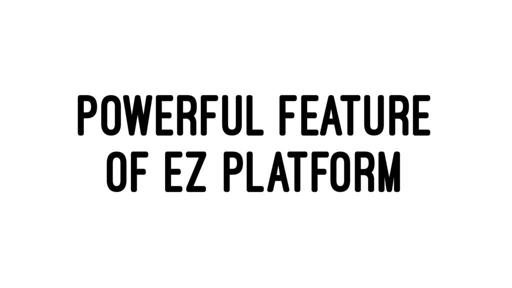 POWERFUL FEATURE OF EZ PLATFORM