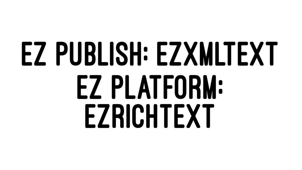 EZ PUBLISH: EZXMLTEXT EZ PLATFORM: EZRICHTEXT