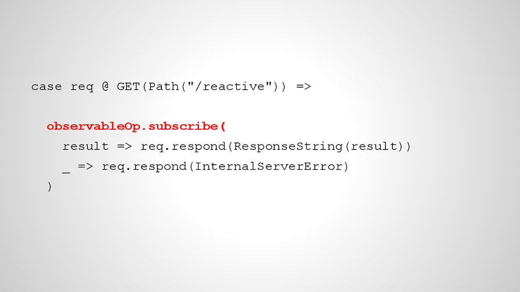 "case req @ GET(Path(""/reactive"")) => observable..."