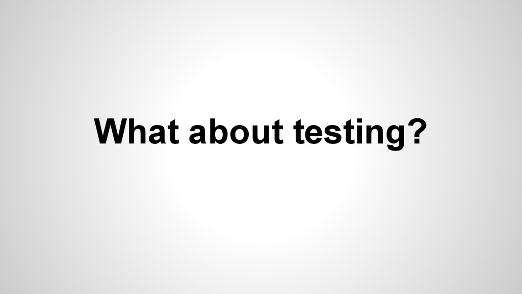 What about testing?