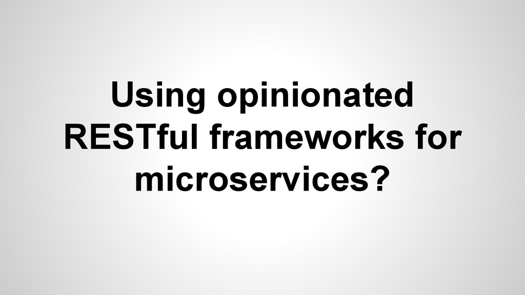 Using opinionated RESTful frameworks for micros...
