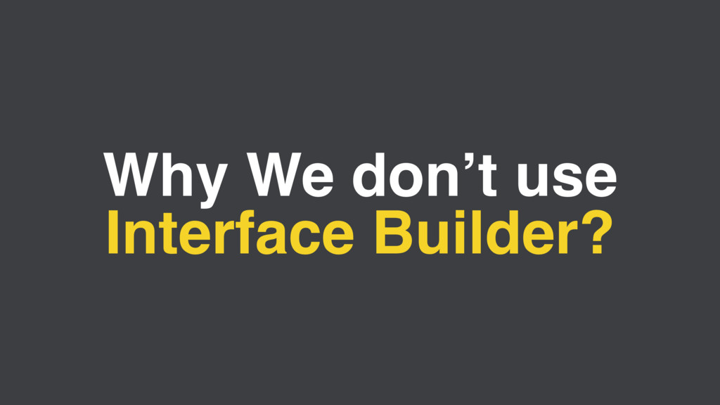 Why We don't use Interface Builder?