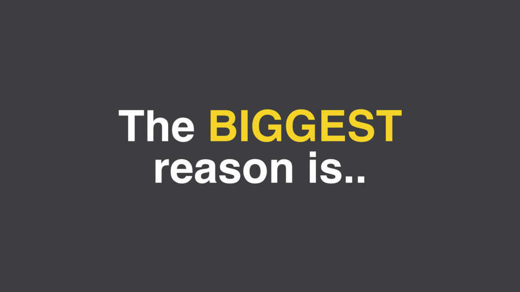 The BIGGEST reason is..