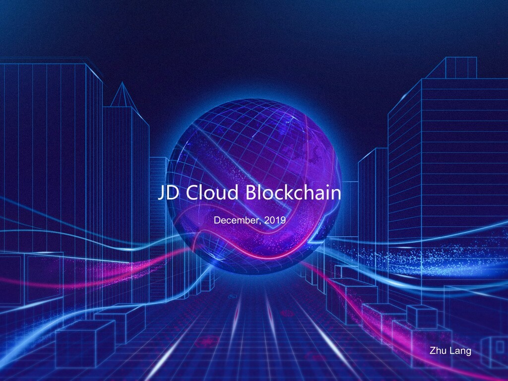 JD Cloud Blockchain Zhu Lang December, 2019