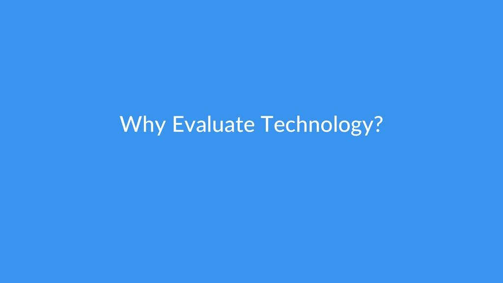 Why Evaluate Technology?