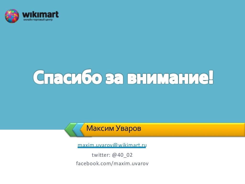Максим Уваров maxim.uvarov@wikimart.ru twitter:...