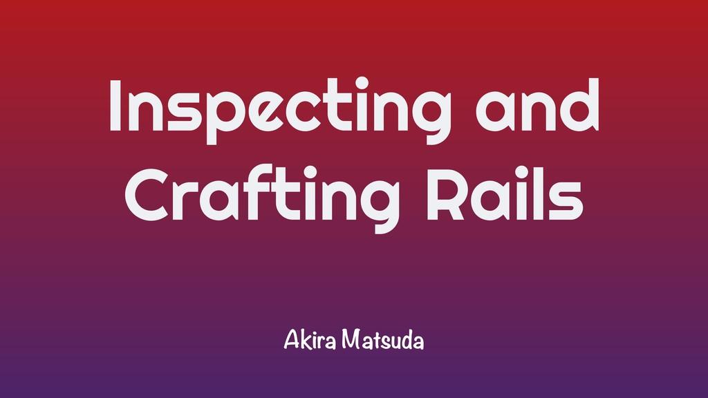Inspecting and Crafting Rails Akira Matsuda