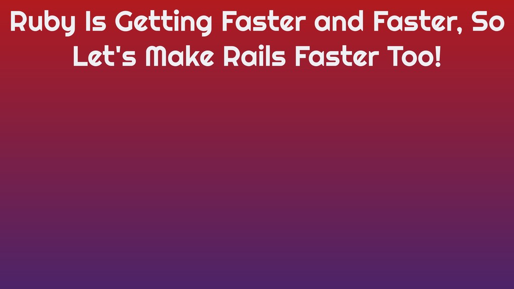 Ruby Is Getting Faster and Faster, So Let's Mak...