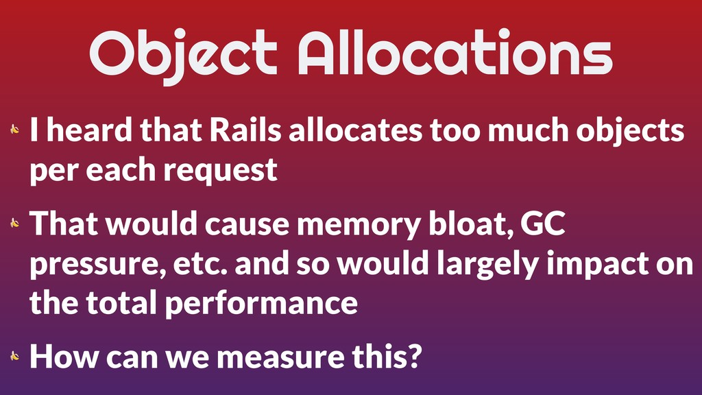 Object Allocations  I heard that Rails allocate...