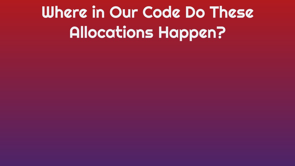 Where in Our Code Do These Allocations Happen?