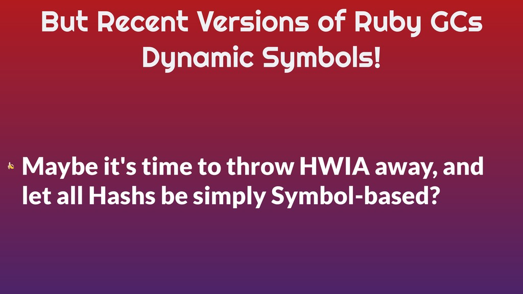 But Recent Versions of Ruby GCs Dynamic Symbols...