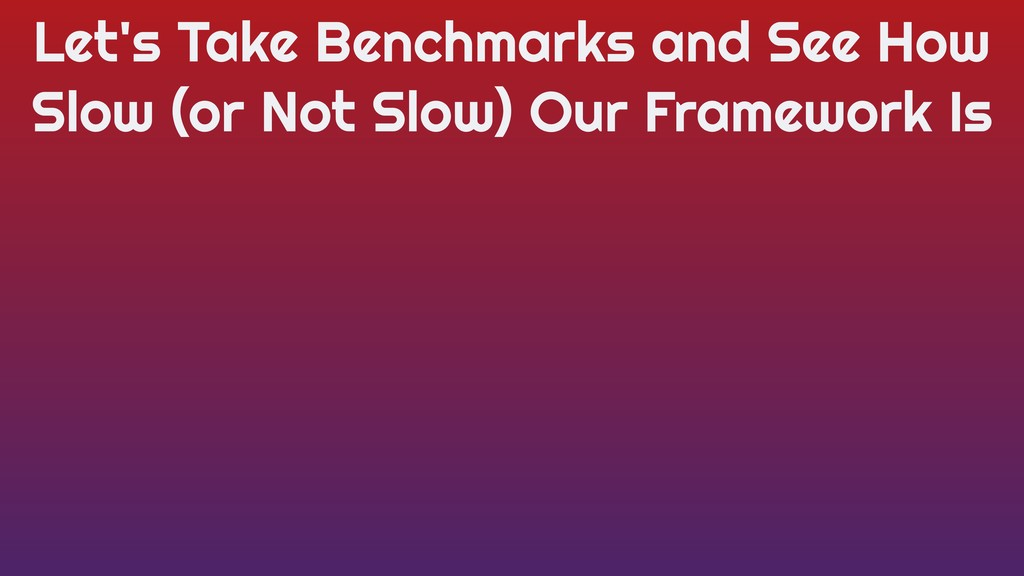 Let's Take Benchmarks and See How Slow (or Not ...