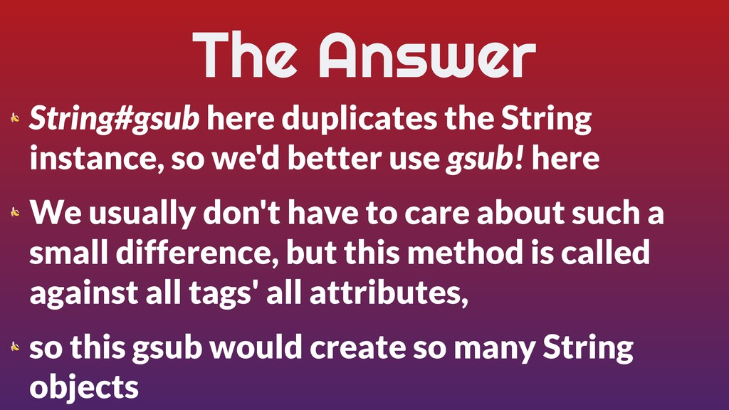 The Answer  String#gsub here duplicates the Str...