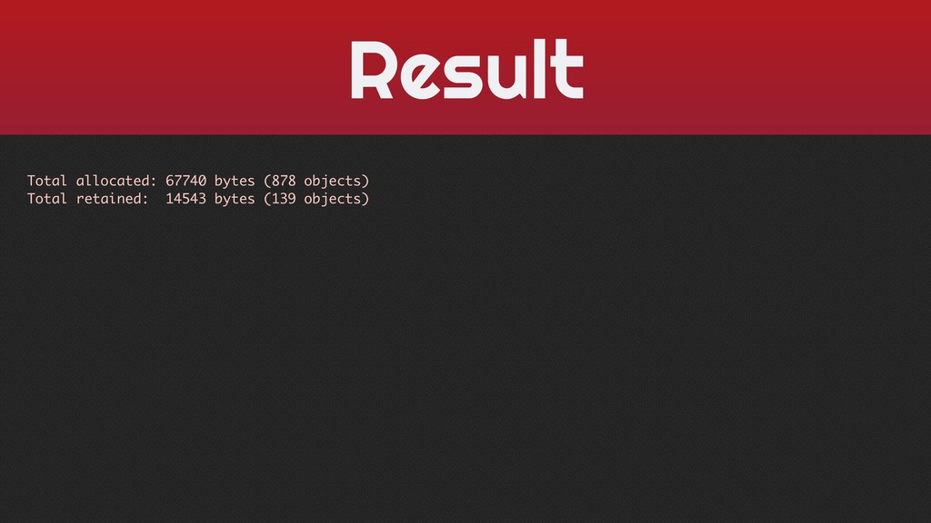 Result Total allocated: 67740 bytes (878 object...