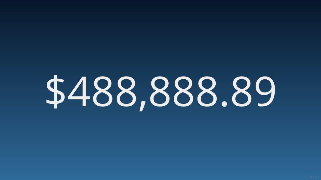 $488,888.89 6/71